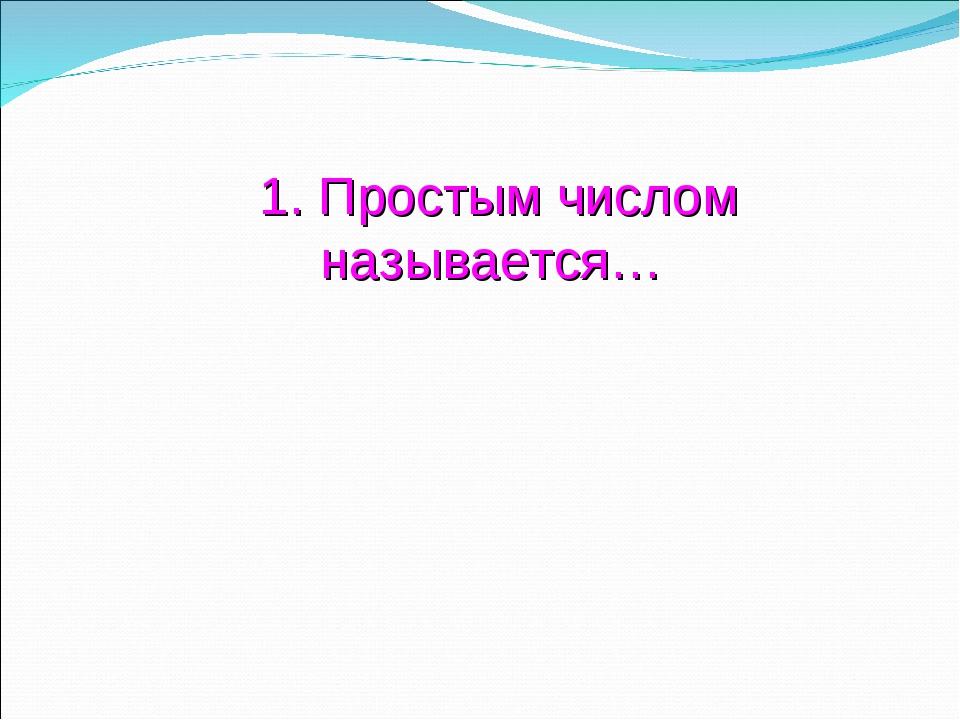 1. Простым числом называется…