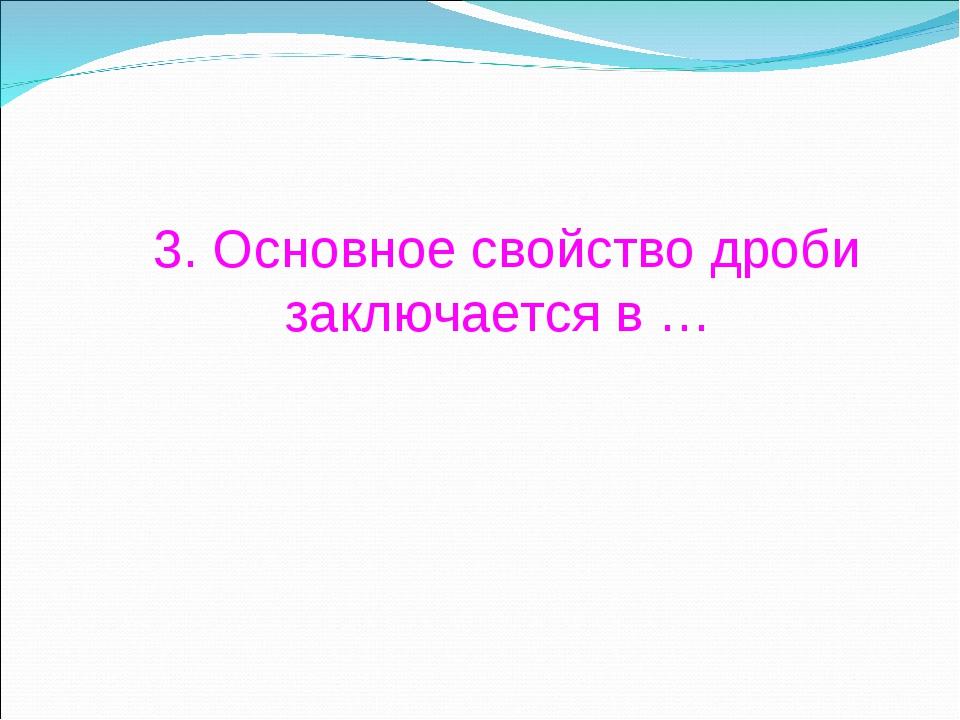 3. Основное свойство дроби заключается в …