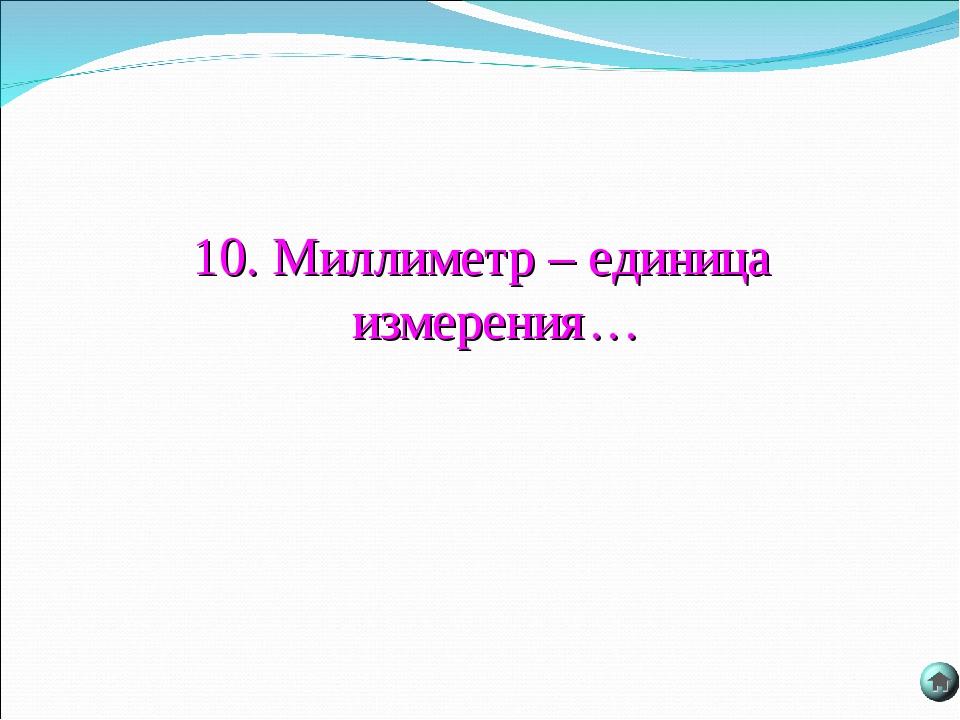 10. Миллиметр – единица измерения…