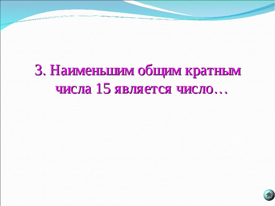 3. Наименьшим общим кратным числа 15 является число…