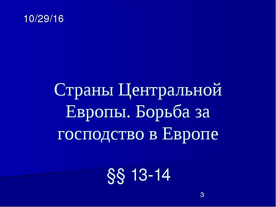 Страны Центральной Европы. Борьба за господство в Европе §§ 13-14