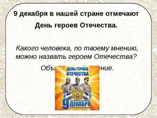 9 декабря в нашей стране отмечают День героев Отечества. Какого человека, по