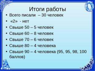 Итоги работы Всего писали – 30 человек «2» - нет Свыше 50 – 5 человек Свыше 6