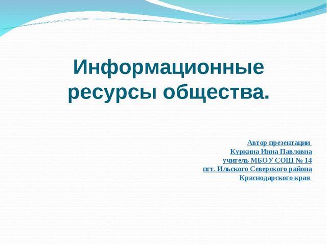 Информационные ресурсы общества. Автор презентации Куркина Инна Павловна учит...