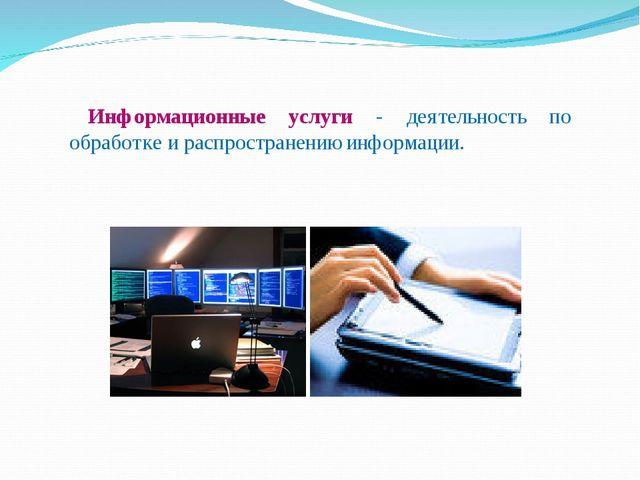 Информационные услуги - деятельность по обработке и распространению информац...