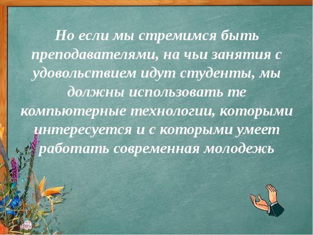 Но если мы стремимся быть преподавателями, на чьи занятия с удовольствием иду...
