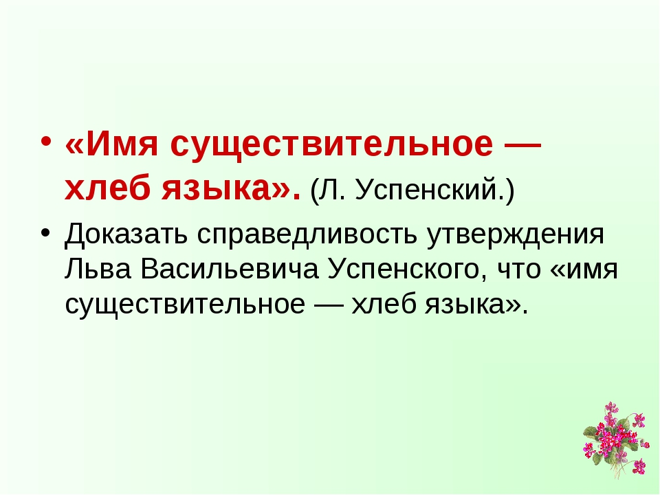 «Имя существительное — хлеб языка». (Л. Успенский.) Доказать справедливость у...