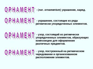 - (лат. ornamentum) украшение, наряд. - узор, состоящий из ритмически упоряд