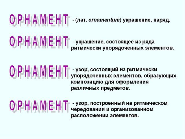 - (лат. ornamentum) украшение, наряд. - узор, состоящий из ритмически упоряд...