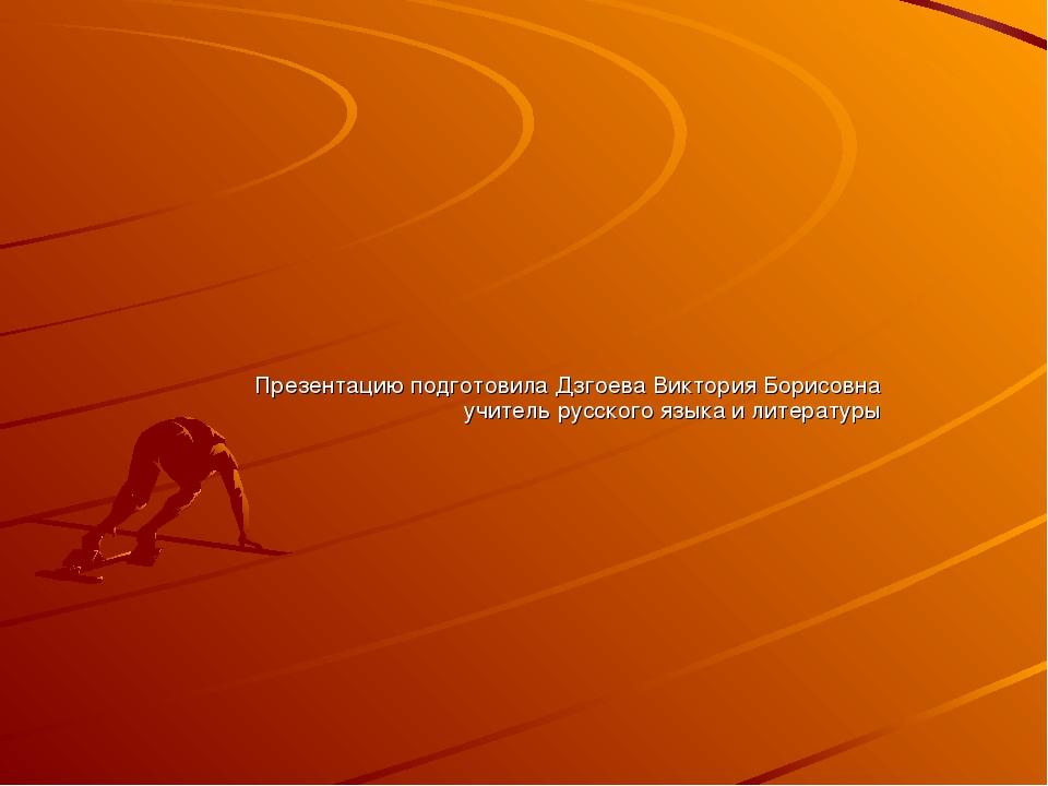 Презентацию подготовила Дзгоева Виктория Борисовна учитель русского языка и л...