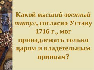 Какой высший военный титул, согласно Уставу 1716 г., мог принадлежать только