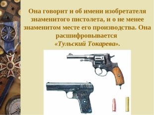 Она говорит и об имени изобретателя знаменитого пистолета, и о не менее знаме