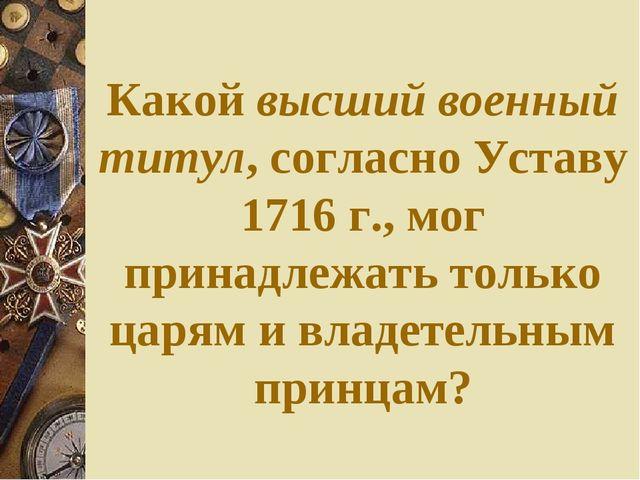 Какой высший военный титул, согласно Уставу 1716 г., мог принадлежать только...
