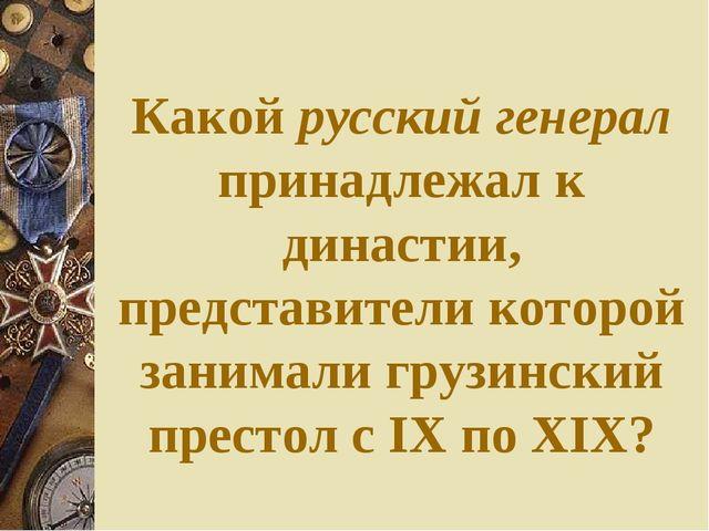Какой русский генерал принадлежал к династии, представители которой занимали...