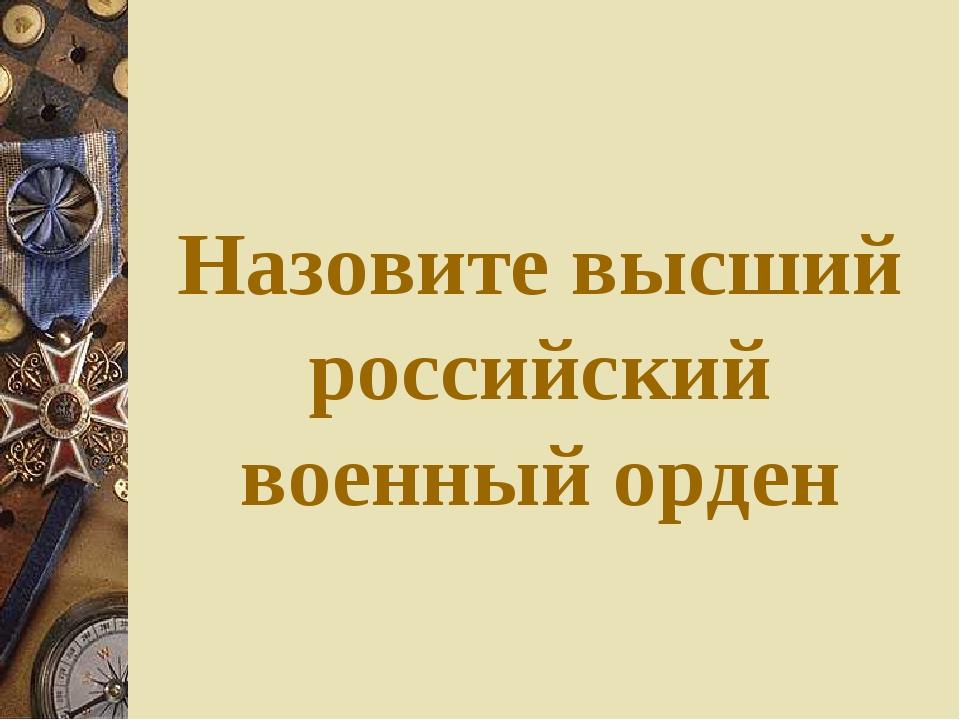 Назовите высший российский военный орден