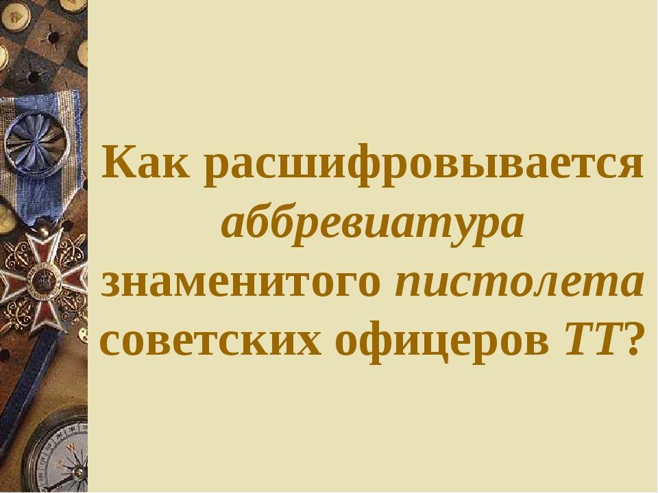 Как расшифровывается аббревиатура знаменитого пистолета советских офицеров ТТ?