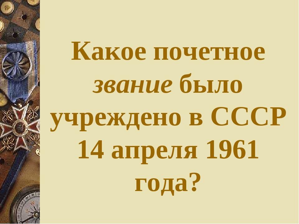 Какое почетное звание было учреждено в СССР 14 апреля 1961 года?