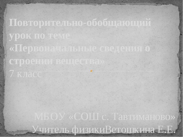 МБОУ «СОШ с. Тавтиманово» Учитель физикиВетошкина Е.Е. Повторительно-обобщаю...