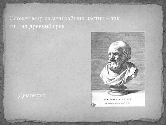 Сложен мир из мельчайших частиц – так считал древний грек Демокрит