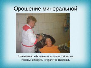 Орошение минеральной водой Показания: заболевания волосистой части головы, се