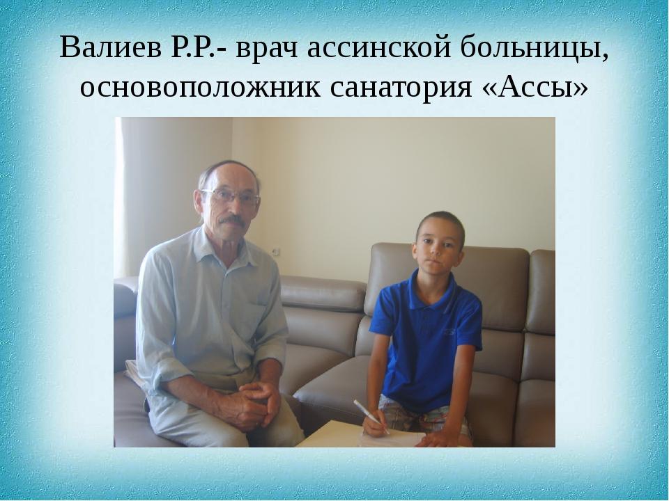 Валиев Р.Р.- врач ассинской больницы, основоположник санатория «Ассы»