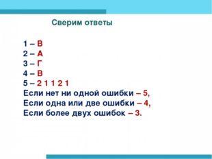 Сверим ответы Сверим ответы 1 – В 2 – А 3 – Г 4 – В 5 – 2 1 1 2 1 Если нет ни