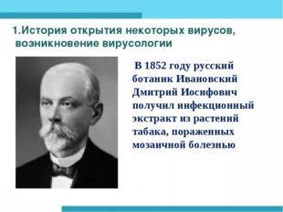 1.История открытия некоторых вирусов, возникновение вирусологии В 1852 году р