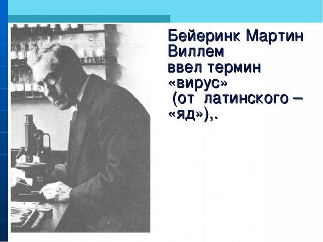 Бейеринк Мартин Виллем ввел термин «вирус» (от латинского – «яд»),.