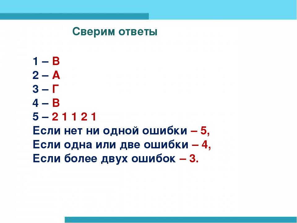 Сверим ответы Сверим ответы 1 – В 2 – А 3 – Г 4 – В 5 – 2 1 1 2 1 Если нет ни...