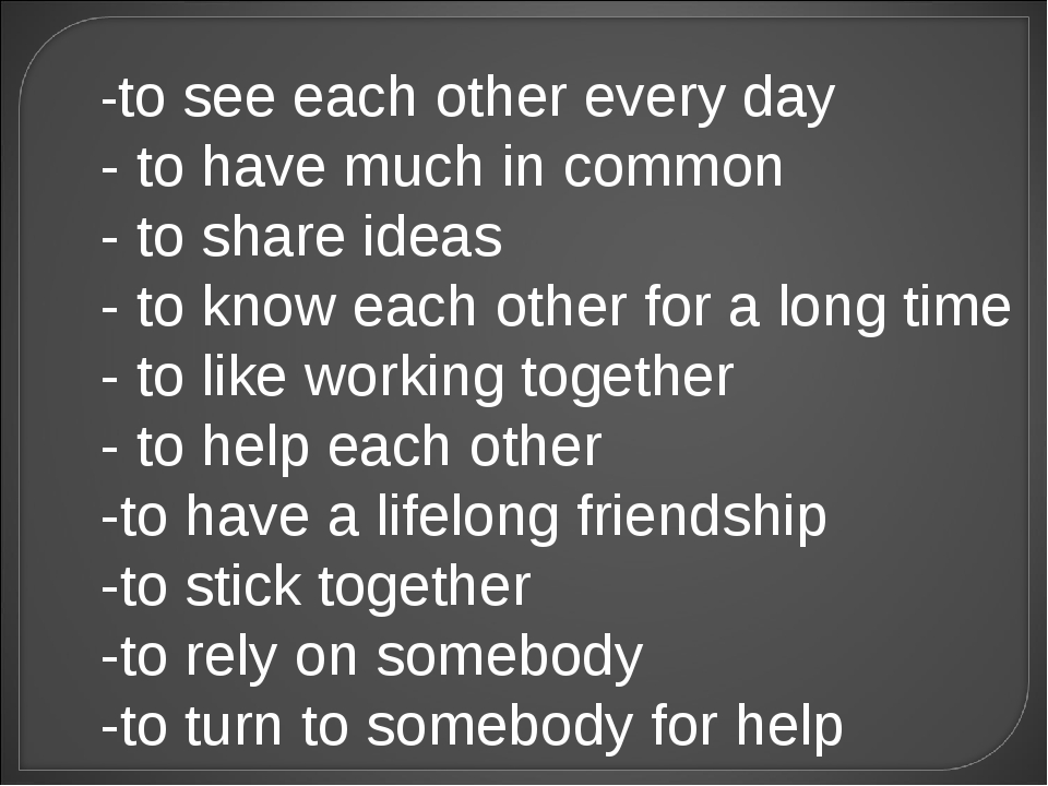 -to see each other every day - to have much in common - to share ideas - to k...