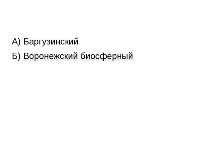 А) Баргузинский Б) Воронежский биосферный