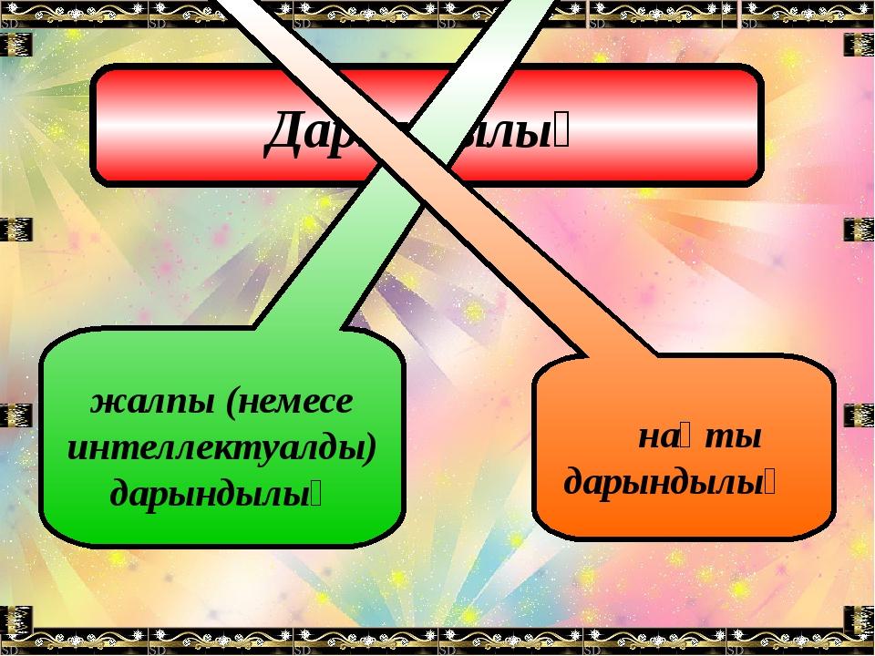 Дарындылық жалпы (немесе интеллектуалды) дарындылық нақты дарындылық