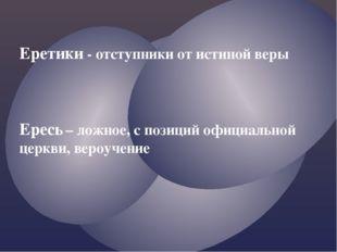 Еретики - отступники от истиной веры Ересь – ложное, с позиций официальной це
