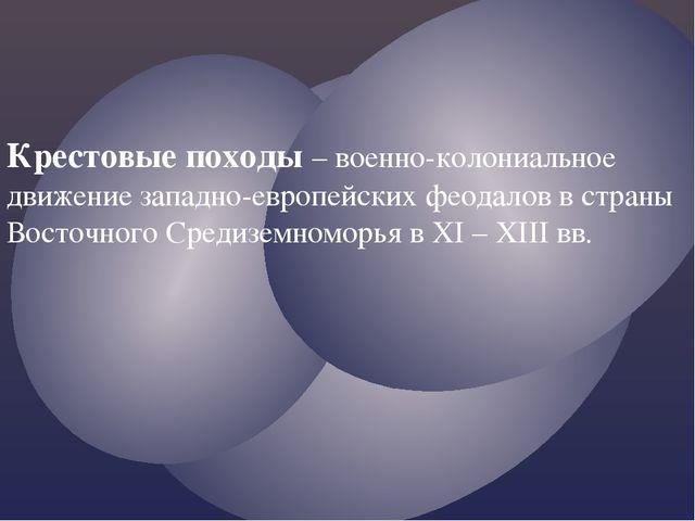 Крестовые походы – военно-колониальное движение западно-европейских феодалов...