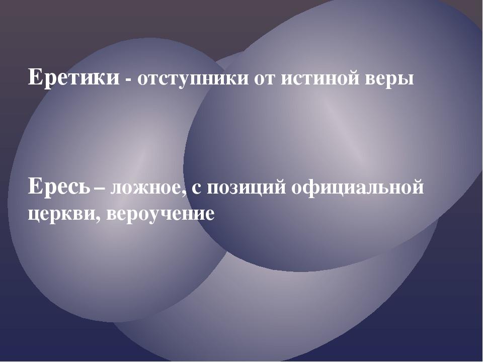 Еретики - отступники от истиной веры Ересь – ложное, с позиций официальной це...