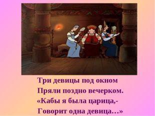 Три девицы под окном Пряли поздно вечерком. «Кабы я была царица,- Говорит одн