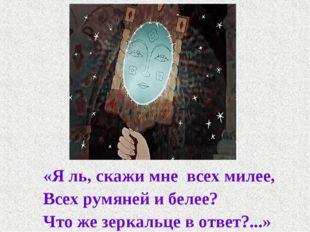 «Я ль, скажи мне всех милее, Всех румяней и белее? Что же зеркальце в ответ?