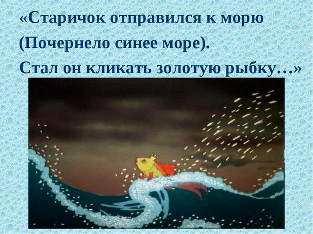 «Старичок отправился к морю (Почернело синее море). Стал он кликать золотую р...