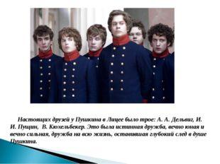 Настоящих друзей у Пушкина в Лицее было трое: А. А. Дельвиг, И. И. Пущин, В.