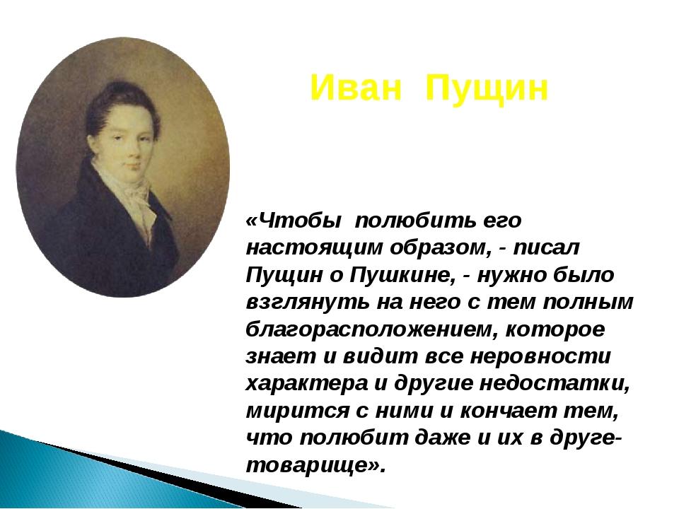 «Чтобы полюбить его настоящим образом, - писал Пущин о Пушкине, - нужно было...
