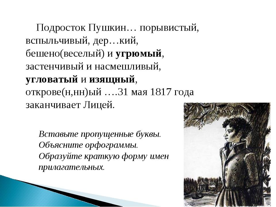 Подросток Пушкин… порывистый, вспыльчивый, дер…кий, бешено(веселый) и угрюмы...