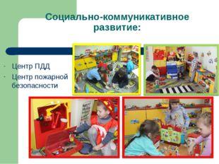 Социально-коммуникативное развитие: Центр ПДД Центр пожарной безопасности