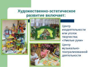 Художественно-эстетическое развитие включает: Центр изодеятельности или угол