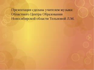 Презентация сделана учителем музыки Областного Центра Образования Новосибирск