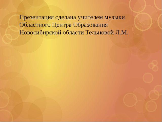 Презентация сделана учителем музыки Областного Центра Образования Новосибирск...