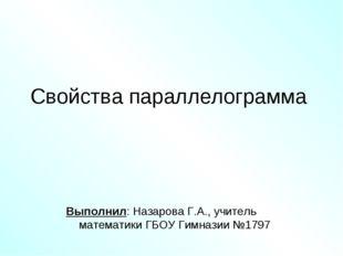Свойства параллелограмма Выполнил: Назарова Г.А., учитель математики ГБОУ Гим