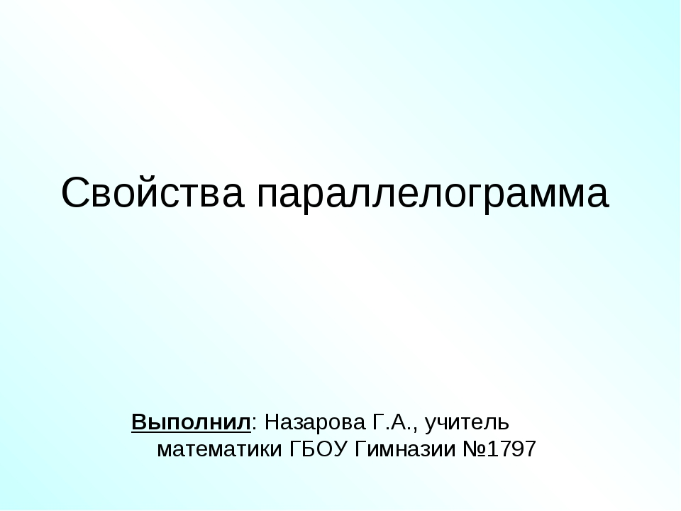 Свойства параллелограмма Выполнил: Назарова Г.А., учитель математики ГБОУ Гим...
