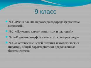 9 класс №1 «Расщепление пероксида водорода ферментом каталазой». №2 «Изучение