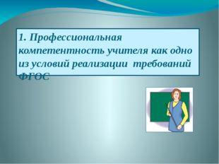 1. Профессиональная компетентность учителя как одно из условий реализации тре