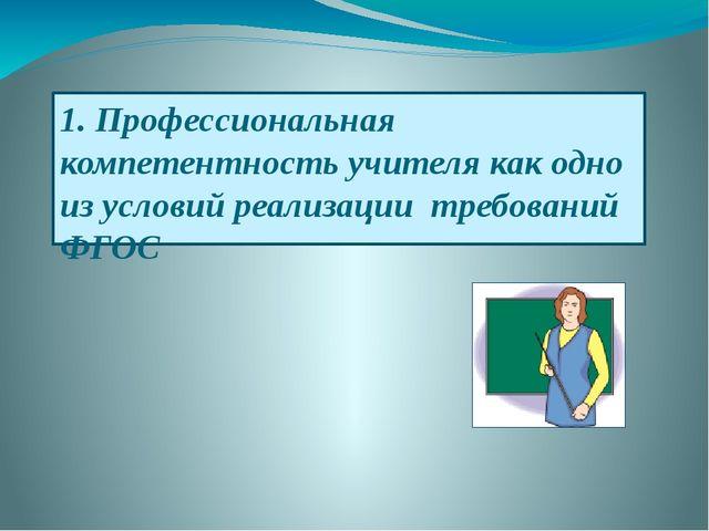 1. Профессиональная компетентность учителя как одно из условий реализации тре...